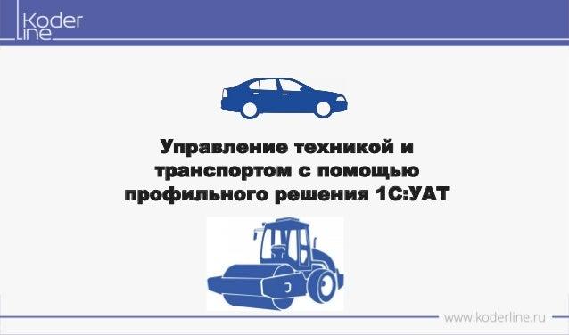 Управление техникой и транспортом с помощью профильного решения 1С:УАТ