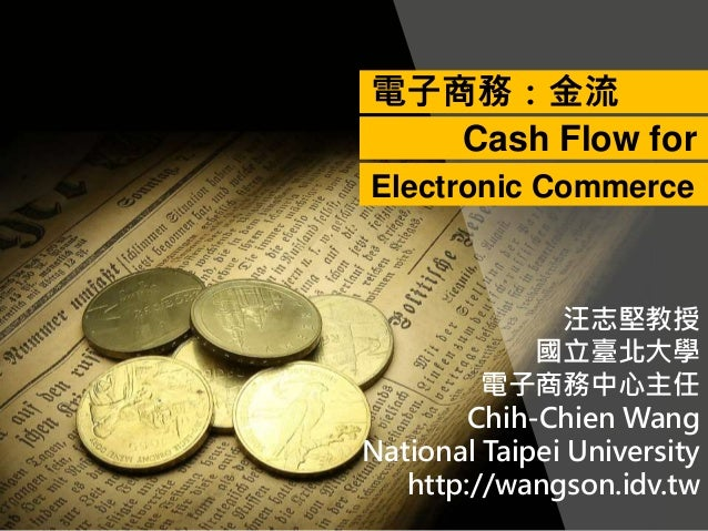 汪志堅教授 國立臺北大學 電子商務中心主任 Chih-Chien Wang National Taipei University http://wangson.idv.tw 電子商務:金流 Cash Flow for Electronic Co...