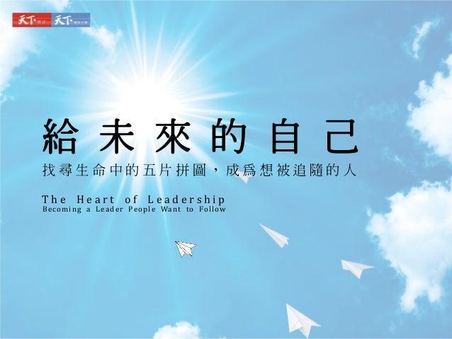 給 未 來 的 自 己 找 尋 生 命 中 的 五 片 拼 圖 , 成 為 想 被 追 隨 的 人 T h e H e a r t o f L e a d e r s h i p Becoming a Leader People Want to...