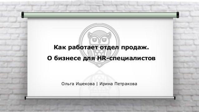 Как работает отдел продаж. О бизнесе для HR-специалистов Ольга Ишекова | Ирина Петракова