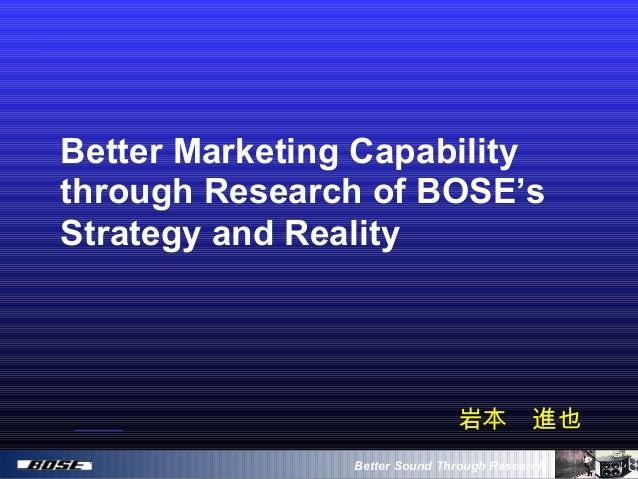 Better Sound Through Research Better Marketing Capability through Research of BOSE's Strategy and Reality 岩本 進也