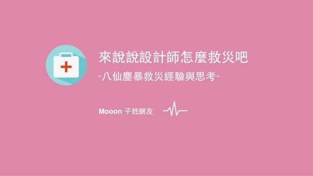 來說說設計師怎麼救災吧 -⼋八仙塵暴救災經驗與思考- Mooon ⼦子姓網友