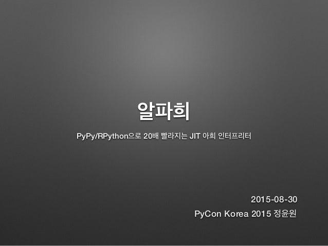 알파희 PyPy/RPython으로 20배 빨라지는 JIT 아희 인터프리터 PyCon Korea 2015 정윤원 2015-08-30
