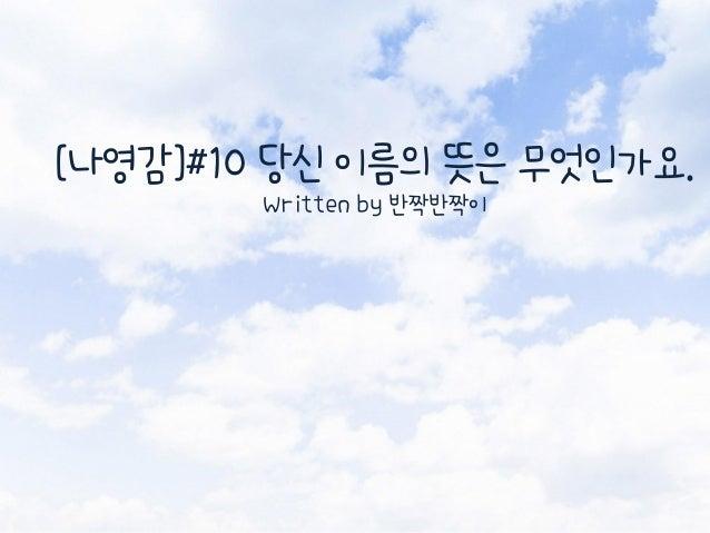 [나영감]#10 당신 이름의 뜻은 무엇인가요. Written by 반짝반짝이