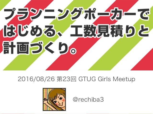 @rechiba3 2016/08/26 第23回 GTUG Girls Meetup