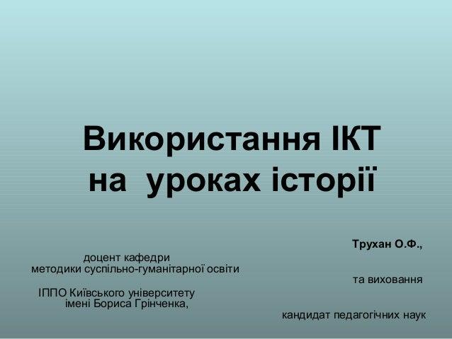 Використання ІКТ на уроках історії Трухан О.Ф., доцент кафедри методики суспільно-гуманітарної освіти та виховання ІППО Ки...