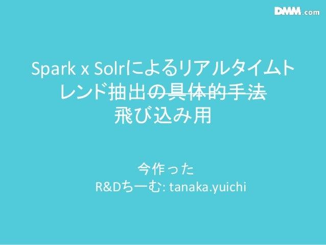 Spark x Solrによるリアルタイムト レンド抽出の具体的手法 飛び込み用 今作った R&Dちーむ: tanaka.yuichi