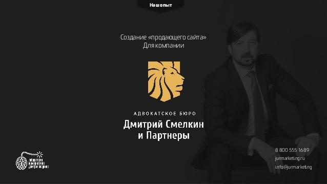 Создание «продающего сайта» Для компании Наш опыт 8 800 555 16 89 jurmarketing.ru info@jurmarketing