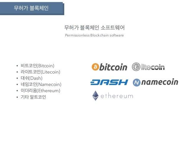 무허가 블록체인 무허가 블록체인 소프트웨어 Permissionless Blockchain software • 비트코인(Bitcoin) • 라이트코인(Litecoin) • 대쉬(Dash) • 네임코인(Namecoin) •...