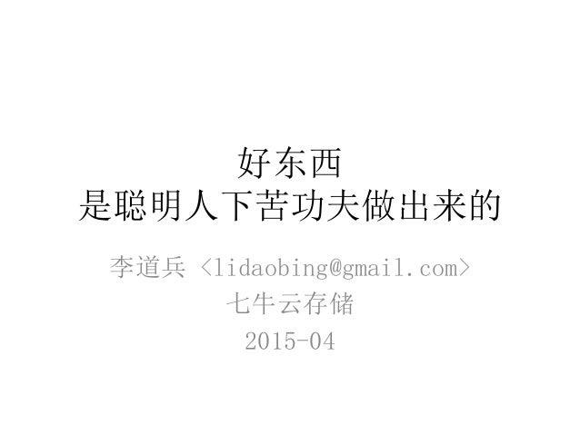 好东西 是聪明人下苦功夫做出来的 李道兵 <lidaobing@gmail.com> 七牛云存储 2015-04