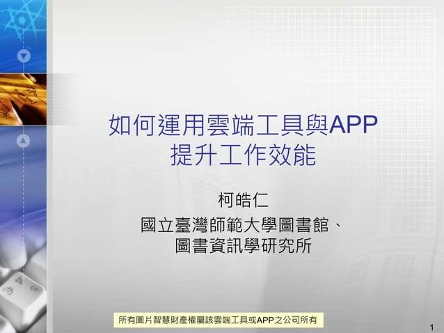 如何運用雲端工具與APP 提升工作效能 柯皓仁 國立臺灣師範大學圖書館、 圖書資訊學研究所 1 所有圖片智慧財產權屬該雲端工具或APP之公司所有
