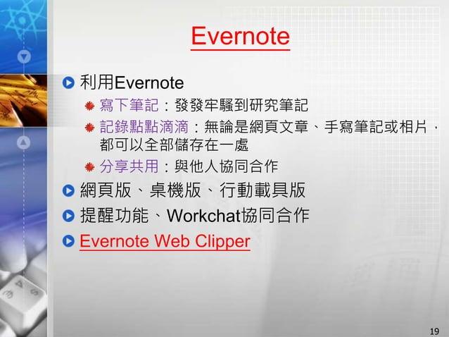 Evernote 利用Evernote 寫下筆記:發發牢騷到研究筆記 記錄點點滴滴:無論是網頁文章、手寫筆記或相片, 都可以全部儲存在一處 分享共用:與他人協同合作 網頁版、桌機版、行動載具版 提醒功能、Workchat協同合作 Evernot...