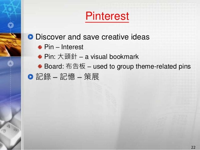 Pinterest Discover and save creative ideas Pin – Interest Pin: 大頭針 – a visual bookmark Board: 布告板 – used to group theme-re...