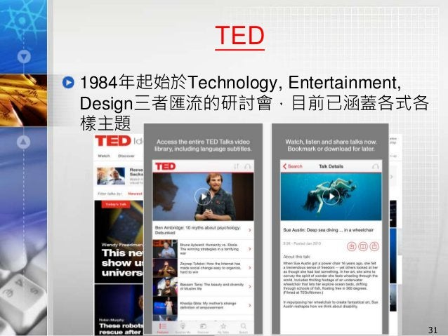 TED 1984年起始於Technology, Entertainment, Design三者匯流的研討會,目前已涵蓋各式各 樣主題 31