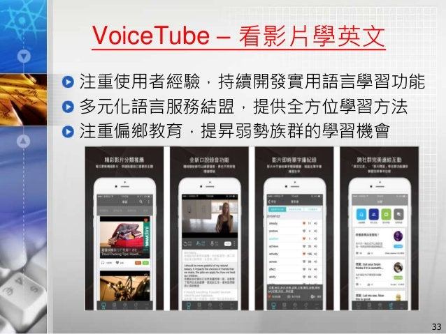 VoiceTube – 看影片學英文 注重使用者經驗,持續開發實用語言學習功能 多元化語言服務結盟,提供全方位學習方法 注重偏鄉教育,提昇弱勢族群的學習機會 33
