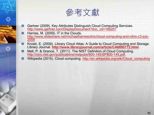 參考文獻 Gartner (2009). Key Attributes Distinguish Cloud Computing Services. http://www.gartner.com/DisplayDocument?doc_cd=16...