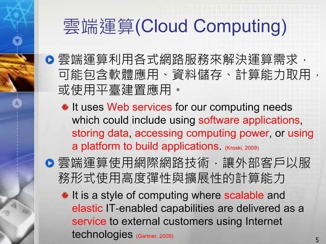 雲端運算(Cloud Computing) 雲端運算利用各式網路服務來解決運算需求, 可能包含軟體應用、資料儲存、計算能力取用, 或使用平臺建置應用。 It uses Web services for our computing needs w...