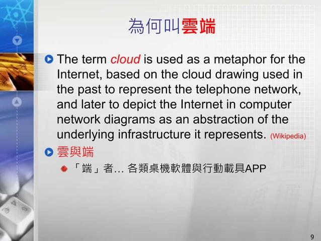 為何叫雲端 The term cloud is used as a metaphor for the Internet, based on the cloud drawing used in the past to represent the ...