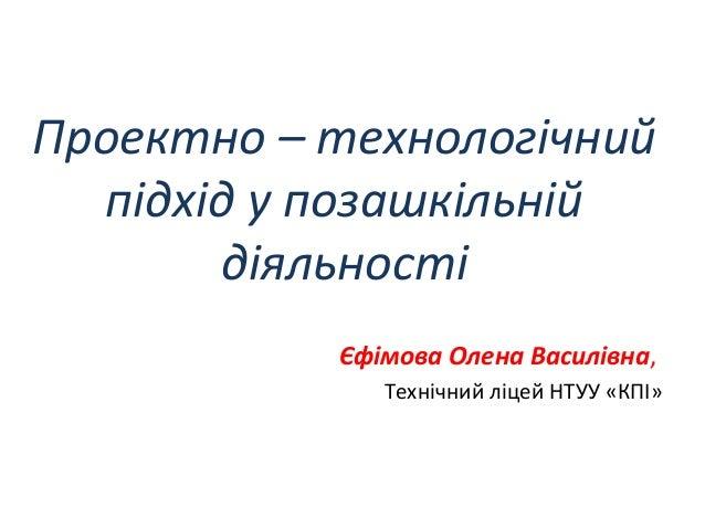 Проектно – технологічний підхід у позашкільній діяльності Єфімова Олена Василівна, Технічний ліцей НТУУ «КПІ»