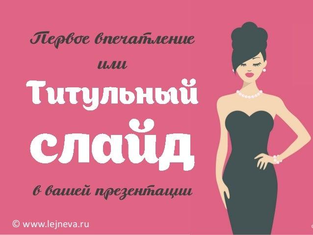 Первое впечатление или в вашей презентации © www.lejneva.ru
