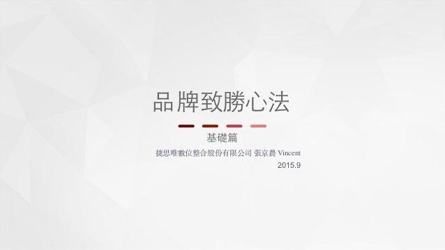 品牌致勝 基礎篇 捷思唯數位整合股份有限公司 張京農 Vincent 2015.9 ⼼心法