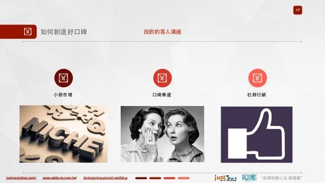 "justvsolution.com/ ""品牌致勝⼼心法-基礎篇""www.addons.com.tw/ fortunenina.pixnet.net/blog 17 ! 如何創造好⼝口碑 ! ⼩小眾市場 ! ! 社群⾏行銷 找對的客⼈人溝通 ⼝口..."