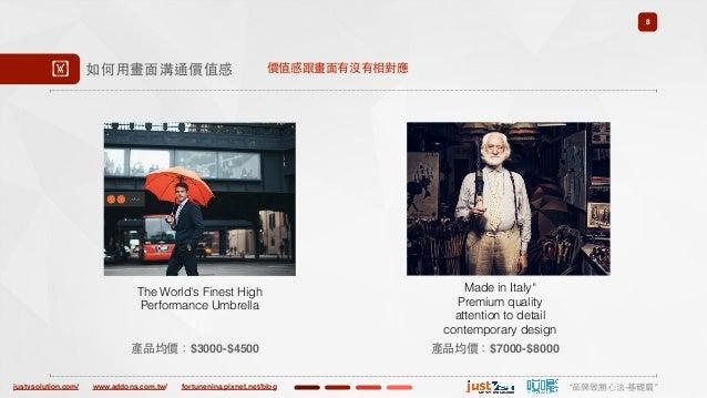 "justvsolution.com/ ""品牌致勝⼼心法-基礎篇""www.addons.com.tw/ fortunenina.pixnet.net/blog 8 ! 如何⽤用畫⾯面溝通價值感 產品均價:$7000-$8000 Made in I..."