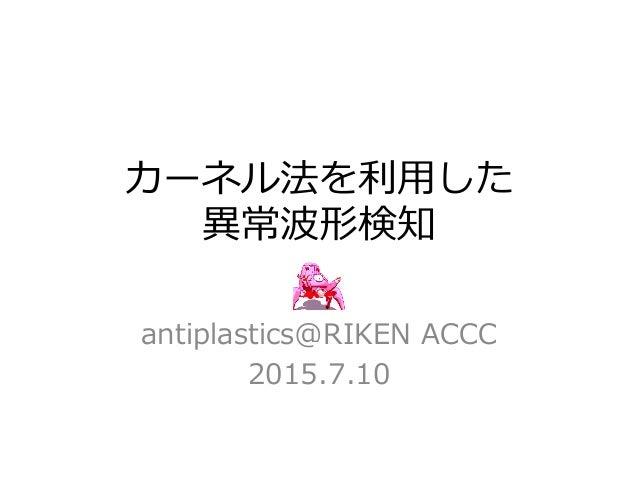 カーネル法を利利⽤用した 異異常波形検知 antiplastics@RIKEN ACCC 2015.7.10