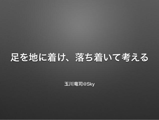 足を地に着け、落ち着いて考える 玉川竜司@Sky