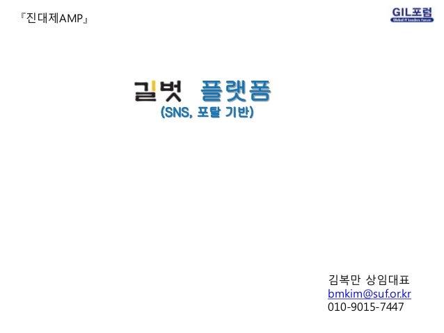 플랫폼 (SNS, 포탈 기반) 『진대제AMP』 김복만 상임대표 bmkim@suf.or.kr 010-9015-7447