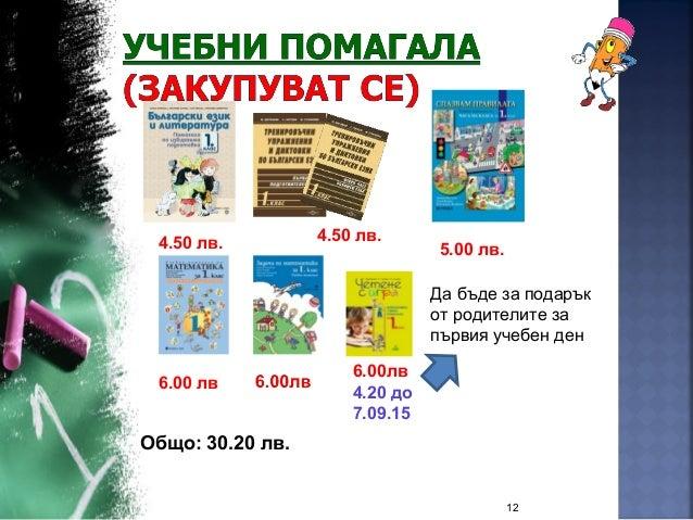 12 6.00 лв 4.50 лв. 4.50 лв. 6.00лв 4.20 до 7.09.15 5.00 лв. Да бъде за подарък от родителите за първия учебен ден Общо: 3...