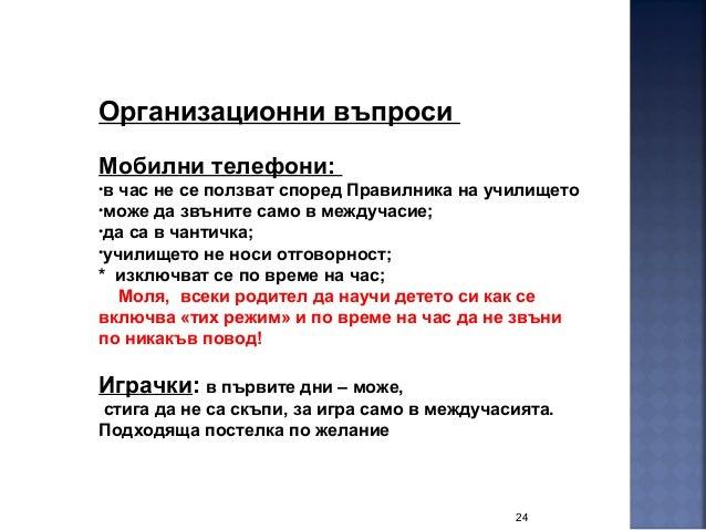 24 Организационни въпроси Мобилни телефони: •в час не се ползват според Правилника на училището •може да звъните само в ме...