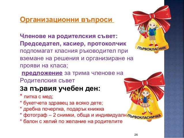 26 Организационни въпроси Членове на родителския съвет: Председател, касиер, протоколчик подпомагат класния ръководител пр...