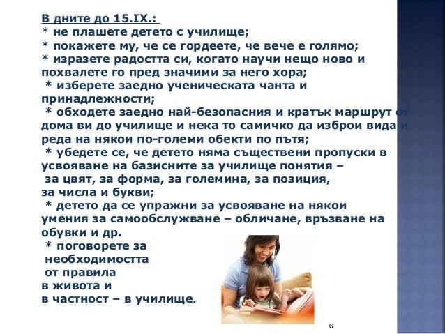 6 В дните до 15.IХ.: * не плашете детето с училище; * покажете му, че се гордеете, че вече е голямо; * изразете радостта с...