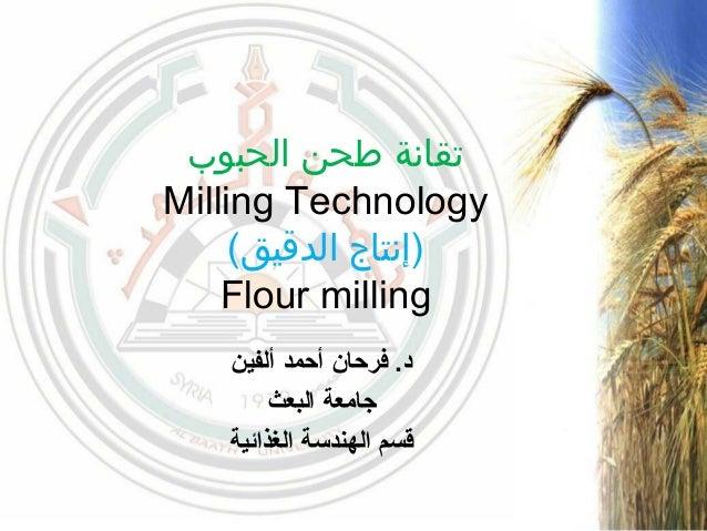 الحبوب طحن تقانة Milling Technology (الدقيق )إنتاج Flour milling ألفين أحمد فرحان .د البعث جامعة ال...