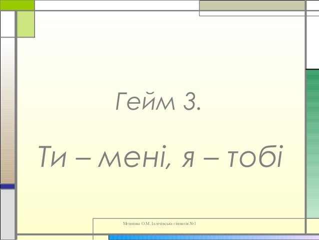 Мєшкова О.М. Іллічівська гімназія №1 Гейм 3. Ти – мені, я – тобі
