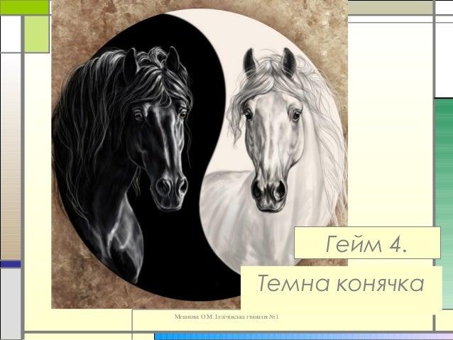 Мєшкова О.М. Іллічівська гімназія №1 Гейм 4. Темна конячка