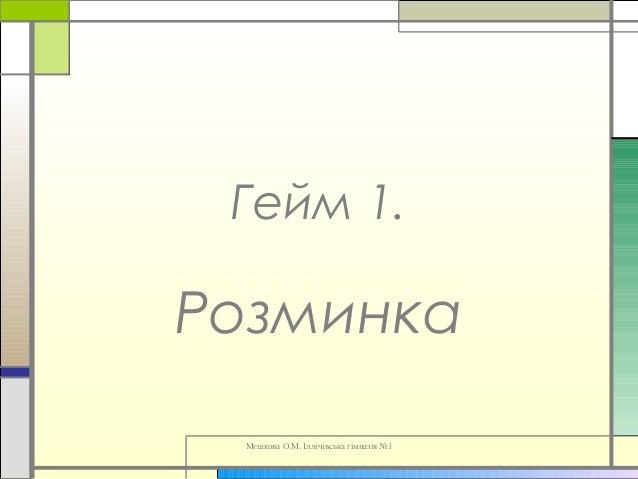 Мєшкова О.М. Іллічівська гімназія №1 Гейм 1. Розминка