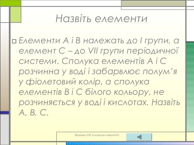 Мєшкова О.М. Іллічівська гімназія №1 Назвіть елементи □ Елементи А і В належать до І групи, а елемент С – до VII групи пер...