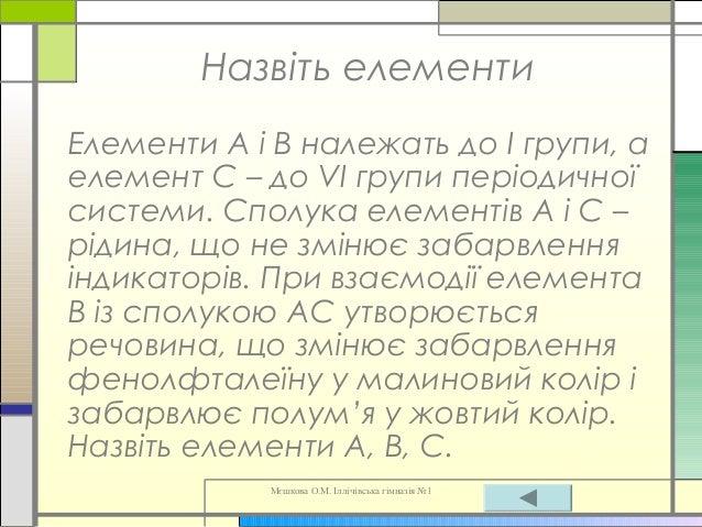 Мєшкова О.М. Іллічівська гімназія №1 Назвіть елементи Елементи А і В належать до І групи, а елемент С – до VI групи період...