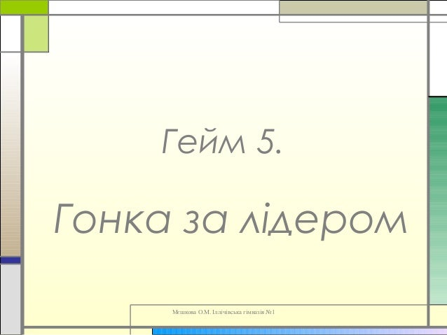 Мєшкова О.М. Іллічівська гімназія №1 Гейм 5. Гонка за лідером