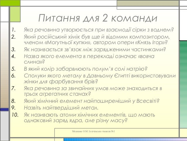 Мєшкова О.М. Іллічівська гімназія №1 Питання для 2 команди 1. Яка речовина утворюється при взаємодії сірки з воднем? 2. Як...