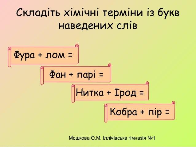 Мєшкова О.М. Іллічівська гімназія №1 Складіть хімічні терміни із букв наведених слів Фура + лом = Кобра + пір = Нитка + Ір...