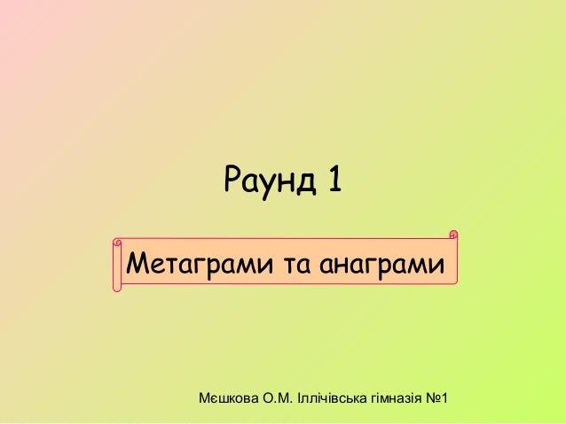 Мєшкова О.М. Іллічівська гімназія №1 Метаграми та анаграми Раунд 1
