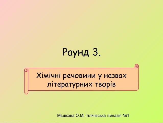 Мєшкова О.М. Іллічівська гімназія №1 Раунд 3. Хімічні речовини у назвах літературних творів