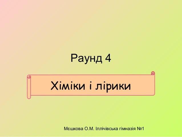 Мєшкова О.М. Іллічівська гімназія №1 Раунд 4 Хіміки і лірики