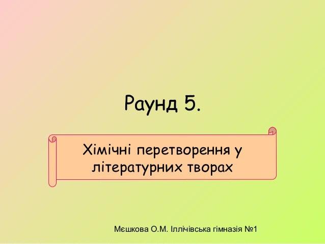 Мєшкова О.М. Іллічівська гімназія №1 Раунд 5. Хімічні перетворення у літературних творах