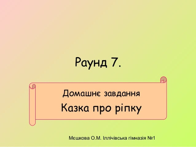 Мєшкова О.М. Іллічівська гімназія №1 Раунд 7. Домашнє завдання Казка про ріпку