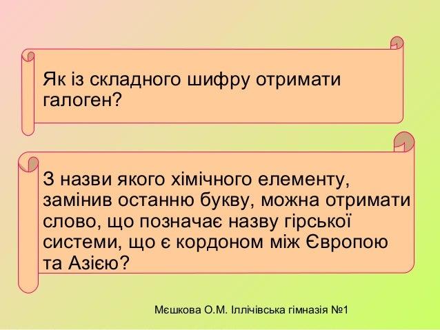 Мєшкова О.М. Іллічівська гімназія №1 Як із складного шифру отримати галоген? З назви якого хімічного елементу, замінив ост...