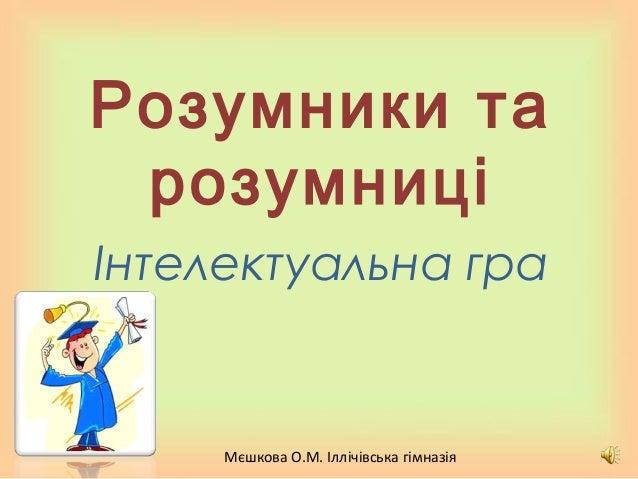 Мєшкова О.М. Іллічівська гімназія Розумники та розумниці Інтелектуальна гра